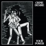 Crime Desire – Your Power LP Out Now